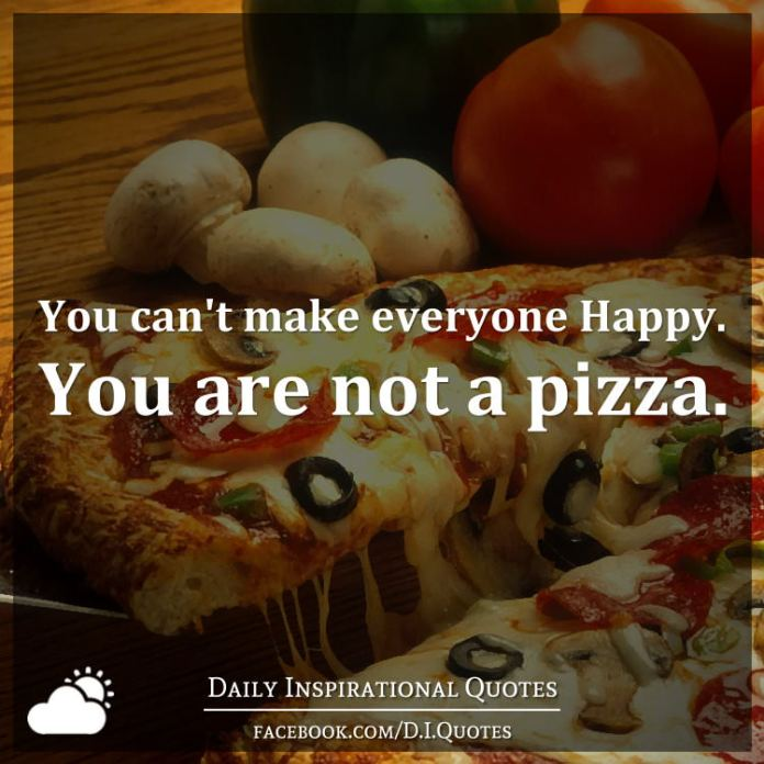 You Cant Make Everyone Happy You Are Not A Pizza