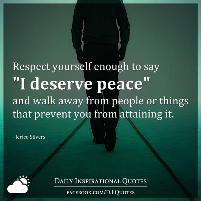 "Respect yourself enough to say ""I deserve peace"" and walk away from people or things that prevent you from attaining it. - Jerico Silvers"