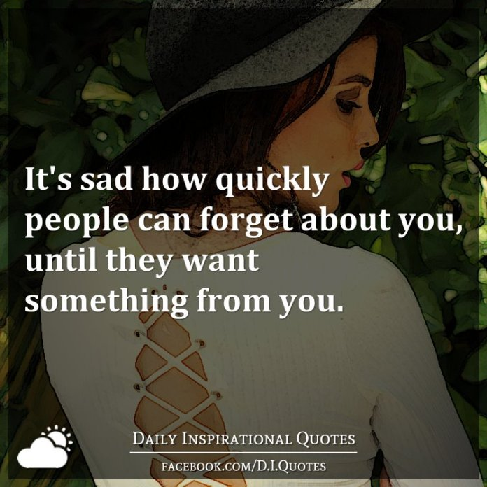 It's sad how quickly people can forget about you, until they want something from you.