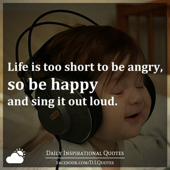 Life is too short to be angry, so be happy and sing it out loud.