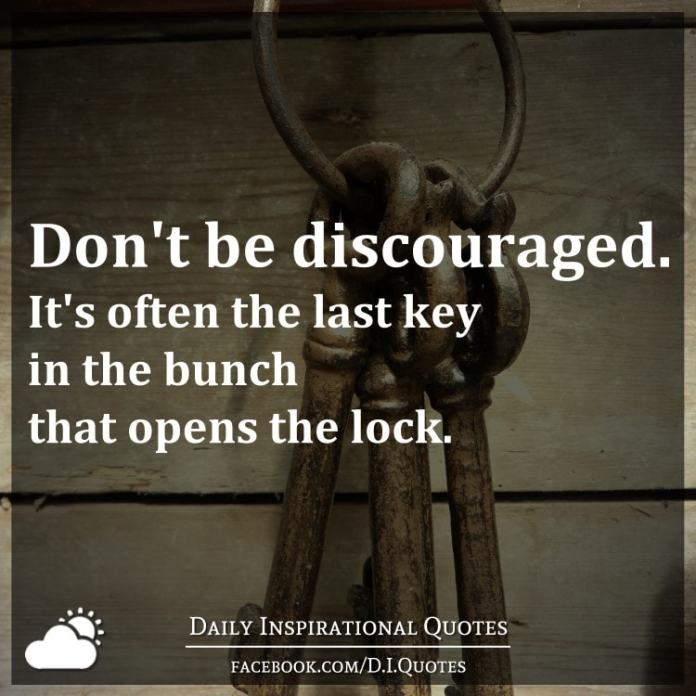 Don't be discouraged. It's often the last key in the bunch that opens the lock.
