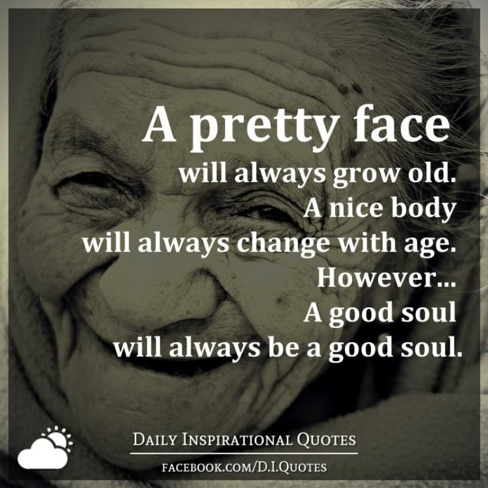 A Pretty Face Will Always Grow Old A Nice Body Will Always Change