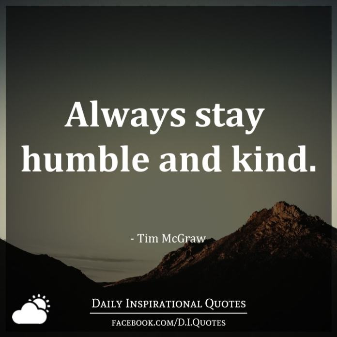 Always stay humble and kind. - Tim McGraw
