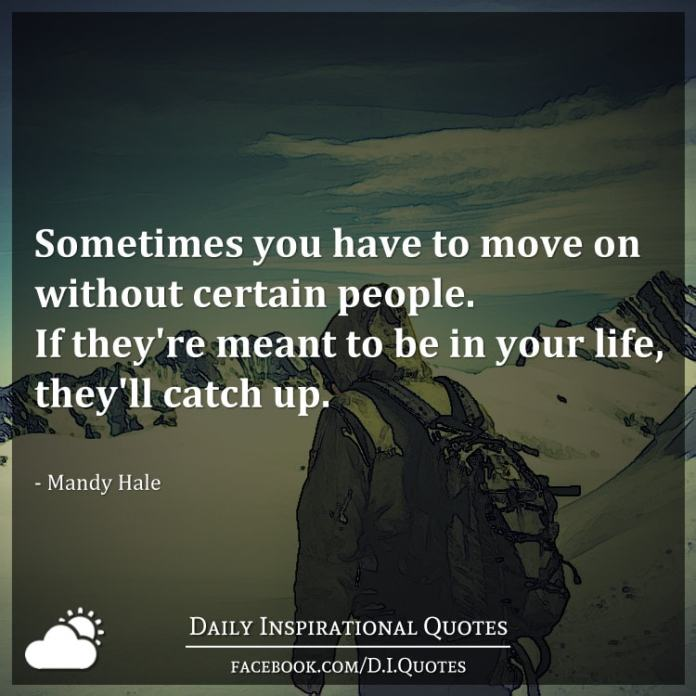 Sometimes you have to move on without certain people. If they're meant to be in your life, they'll catch up. - Mandy Hale