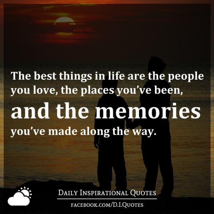 The best things in life are the people you love, the places you've been, and the memories you've made along the way.