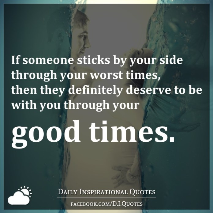 If someone sticks by your side through your worst times, then they definitely deserve to be with you through your good times.