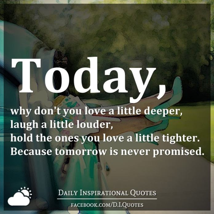Today, why don't you love a little deeper, laugh a little louder, hold the ones you love a little tighter. Because tomorrow is never promised.