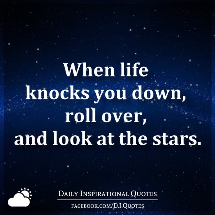 When life knocks you down, roll over, and look at the stars.
