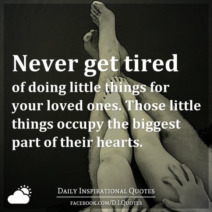 Never get tired of doing little things for your loved ones. Those little things occupy the biggest part of their hearts.