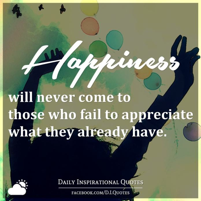 Happiness will never come to those who fail to appreciate what they already have.