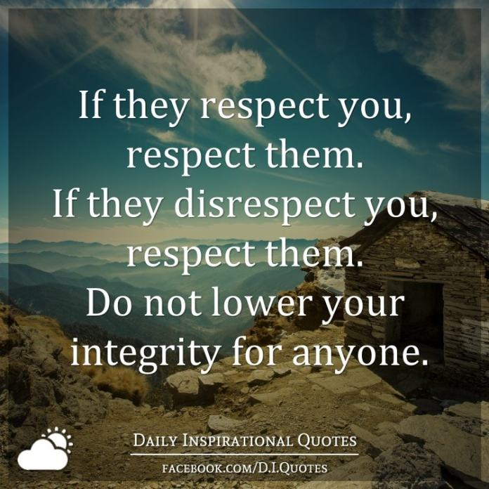 If they respect you, respect them. If they disrespect you, respect them. Do not lower your integrity for anyone.