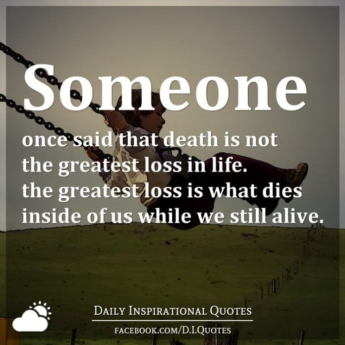 Someone once said that death is not the greatest loss in life. The greatest loss is what dies inside of us while we still alive.