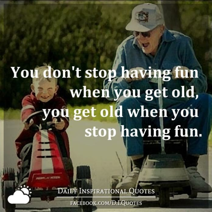 You don't stop having fun when you get old, you get old when you stop having fun.