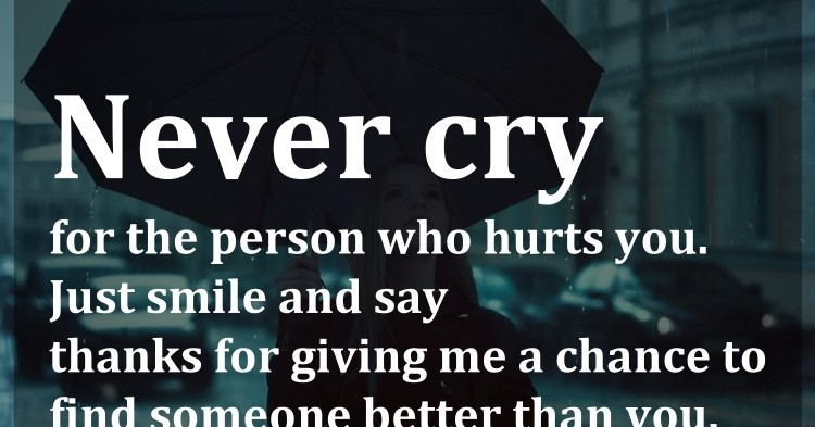Finding Someone Better Quotes: Never Cry For The Person Who Hurts You. Just Smile And Say
