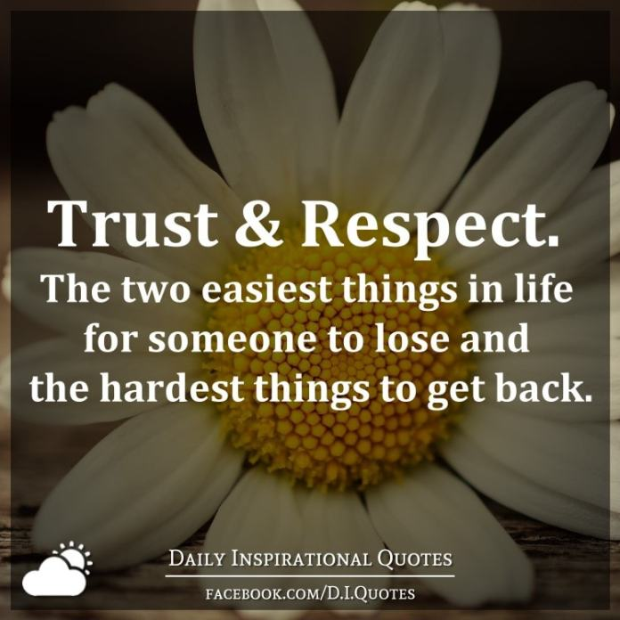 Trust & Respect. The two easiest things in life for someone to lose and the hardest things to get back.
