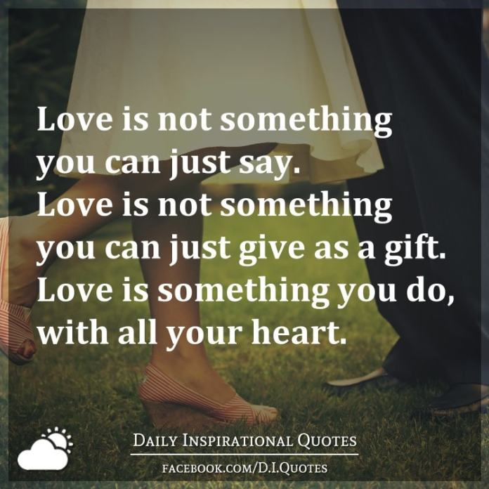 Love is not something you can just say. Love is not something you can just give as a gift. Love is something you do, with all your heart.