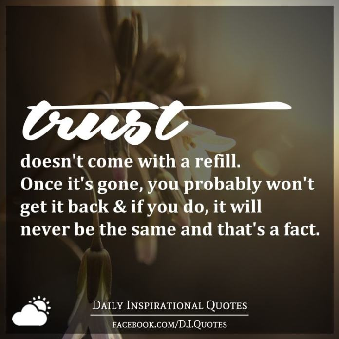 Trust doesn't come with a refill. Once it's gone, you probably won't get it back & if you do, it will never be the same and that's a fact.