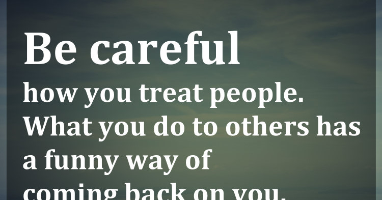 Be Careful How You Treat People. What You Do To Others Has A Funny Way
