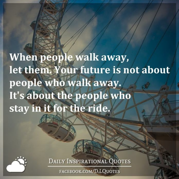 When people walk away, let them. Your future is not about people who walk away. It's about the people who stay in it for the ride.