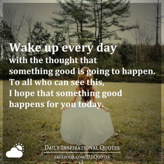 Wake up every day with the thought that something good is going to happen. To all who can see this, I hope that something good happens for you today.
