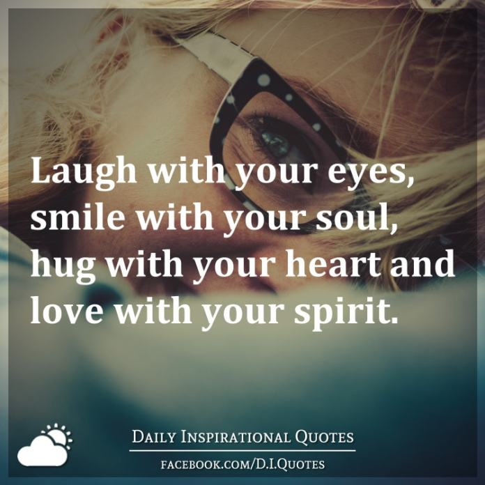 Laugh with your eyes, smile with your soul, hug with your heart and love with your spirit.