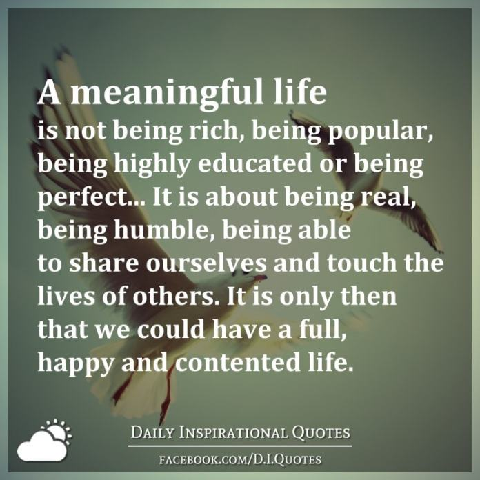 A meaningful life is not being rich, being popular, being highly educated or being perfect... It is about being real, being humble, being able to share ourselves and touch the lives of others. It is only then that we could have a full, happy and contented life.