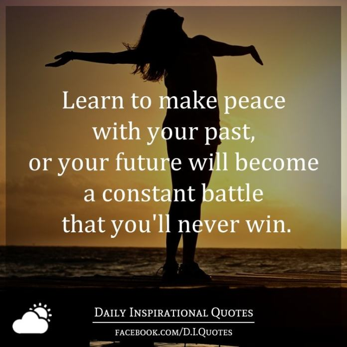 Learn to make peace with your past, or your future will become a constant battle that you'll never win.