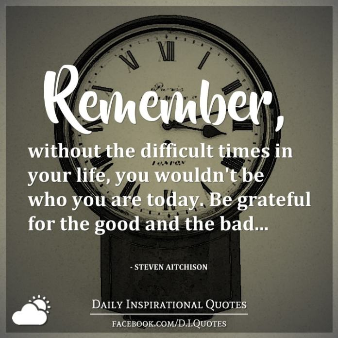 Remember, without the difficult times in your life, you wouldn't be who you are today. Be grateful for the good and the bad... - Steven Aitchison