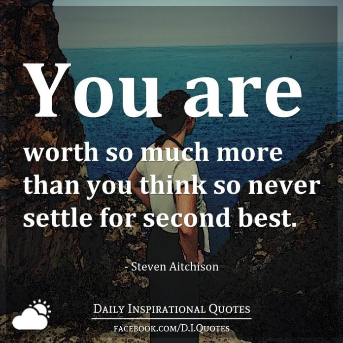 You are worth so much more than you think so never settle for second best. - Steven Aitchison