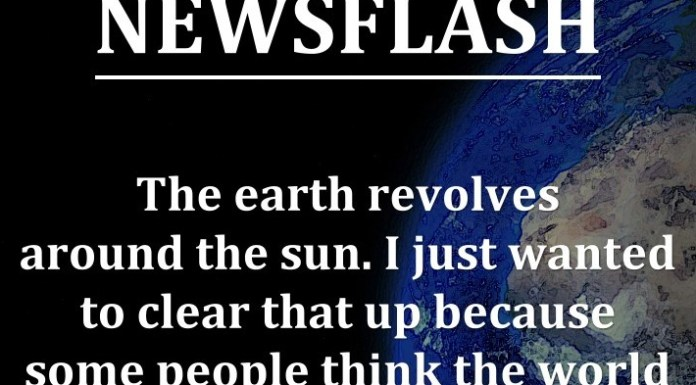 NEWSFLASH: The earth revolves around the sun. I just wanted to clear that up because some people think the world revolves around them!