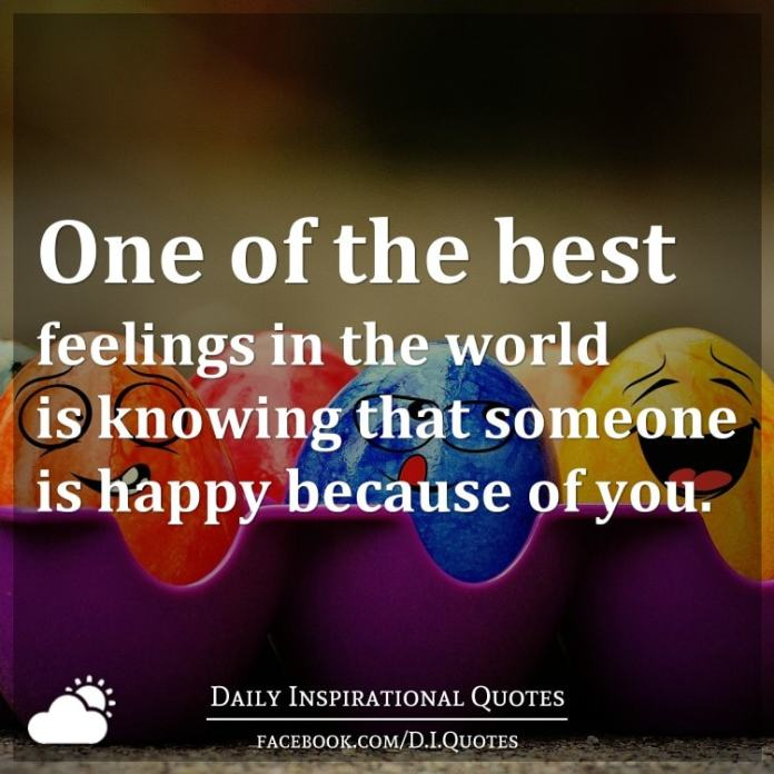 One of the best feelings in the world is knowing that someone is happy because of you.