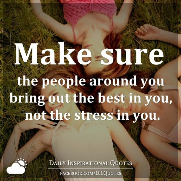 Make sure the people around you bring out the best in you, not the stress in you.