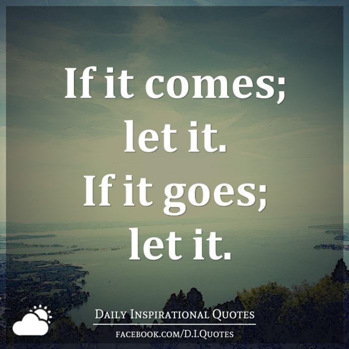 If it comes; let it. If it goes; let it.