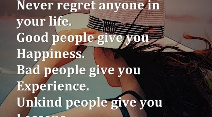 Never regret anyone in your life. Good people give you Happiness. Bad people give you Experience. Unkind people give you Lessons. Awesome people give you Memories.