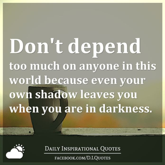 Dont Depend Too Much On Anyone In This World Because Even Your Own