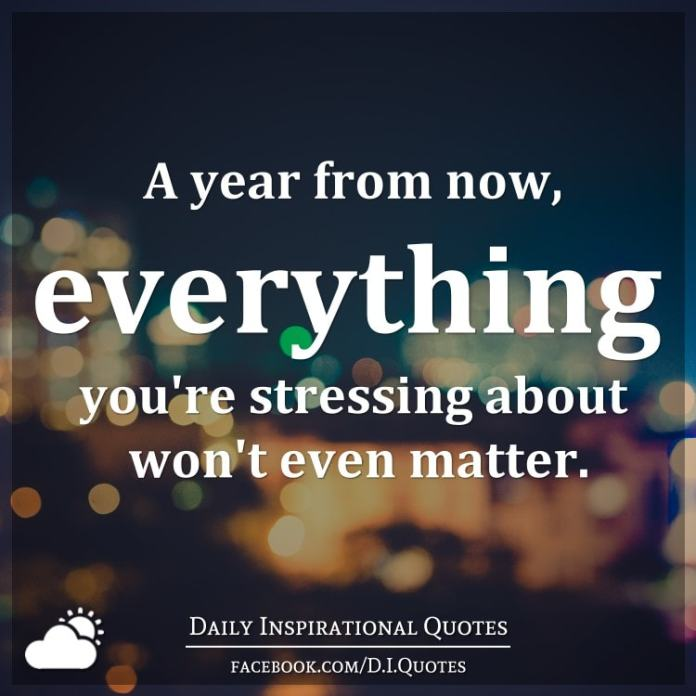A year from now, everything you're stressing about won't even matter.