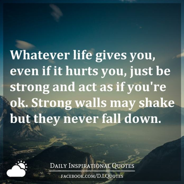 Whatever life gives you, even if it hurts you, just be strong and act as if you're ok. Strong walls may shake but they never fall down.