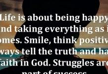 Life is about being happy and taking everything as it comes. Smile, think positive, always tell the truth and have faith in God. Struggles are part of success.
