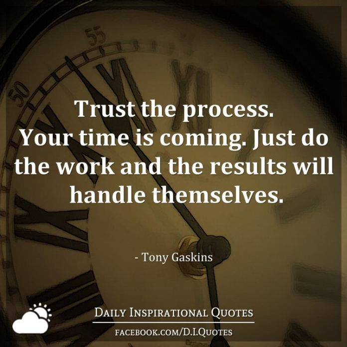 Trust the process. Your time is coming. Just do the work and the results will handle themselves. - Tony Gaskins