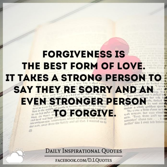 Forgiveness is the best form of LOVE. It takes a STRONG person to say they're SORRY and an even stronger person to FORGIVE.