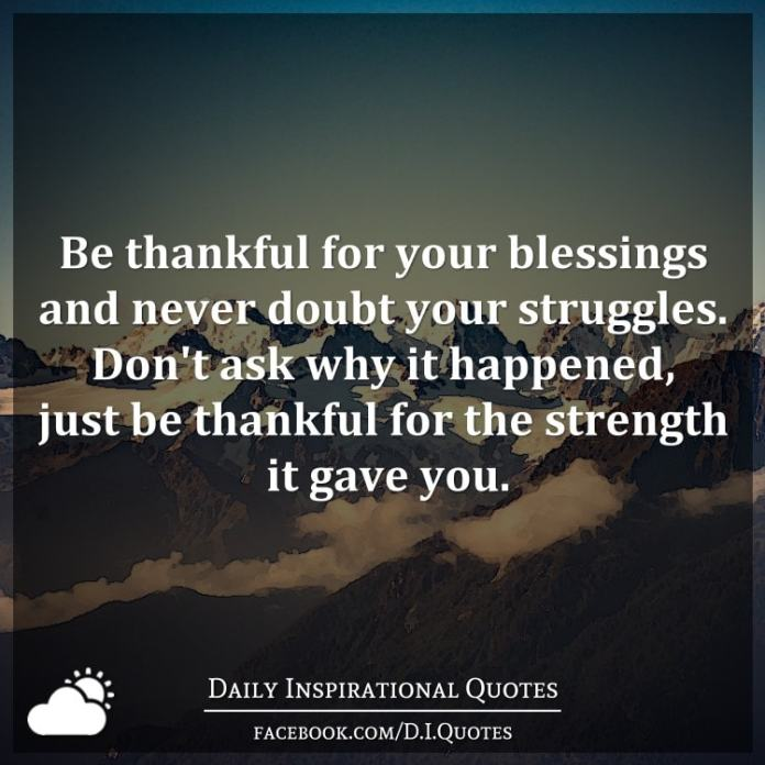 Be thankful for your blessings and never doubt your struggles. Don't ask why it happened, just be thankful for the strength it gave you.
