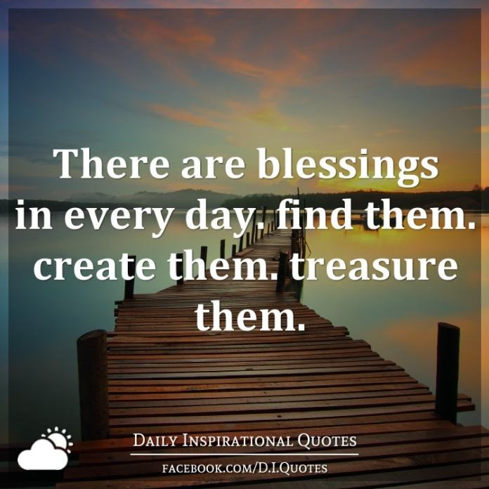 There are blessings in every day. find them. create them. treasure them.