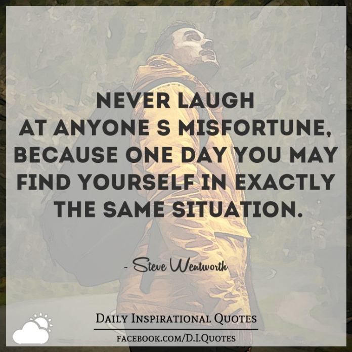 Never laugh at anyone's misfortune, because one day you may find yourself in exactly the same situation. - Steve Wentworth