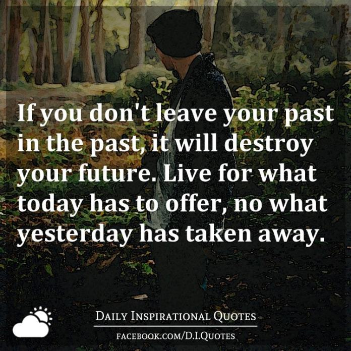 If you don't leave your past in the past, it will destroy your future. Live for what today has to offer, no what yesterday has taken away.