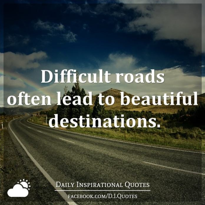 Difficult roads often lead to beautiful destinations.