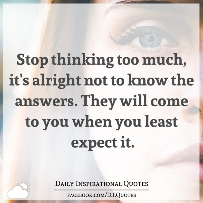 Stop thinking too much, it\'s alright not to know the answers ...