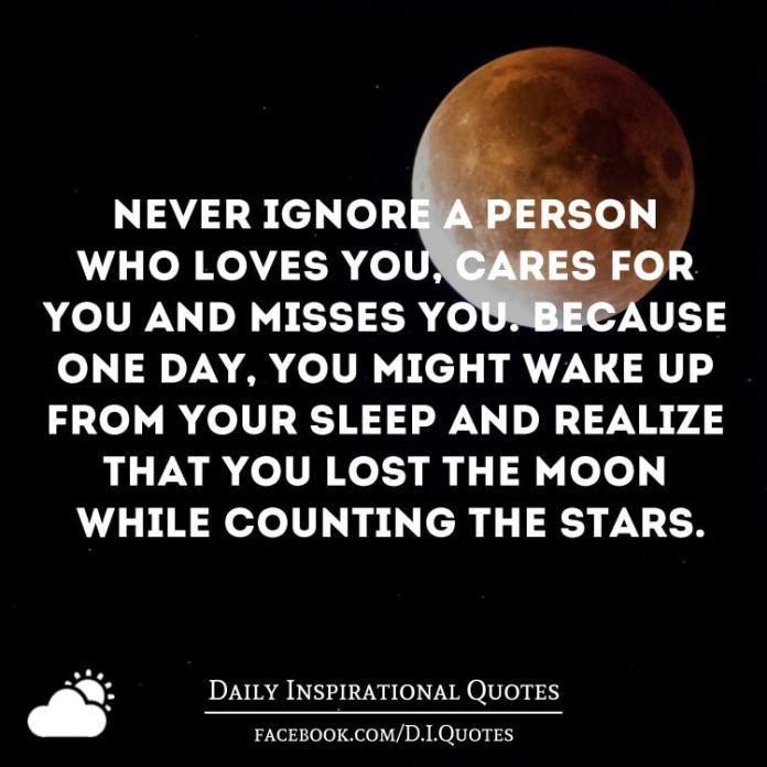 Never ignore a person who loves you, cares for you and misses you. Because one day, you might wake up from your sleep and realize that you lost the moon while counting the stars.