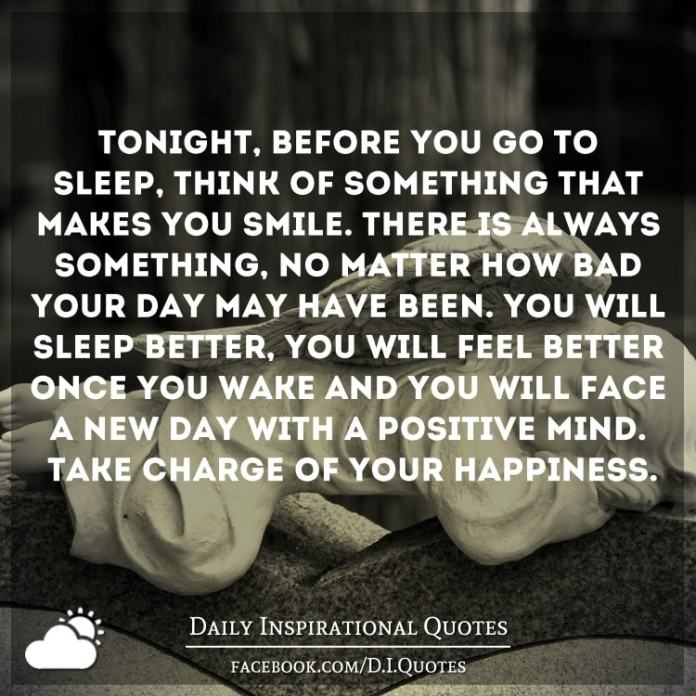 Tonight, before you go to sleep, think of something that makes you smile. There is always something, no matter how bad your day may have been. You will