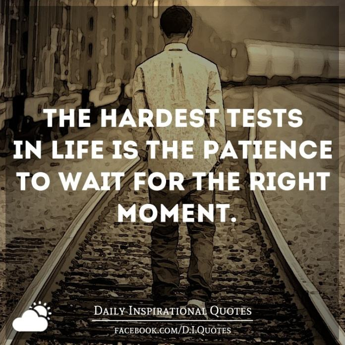 The Hardest Tests In Life Is The Patience To Wait For The Right Moment