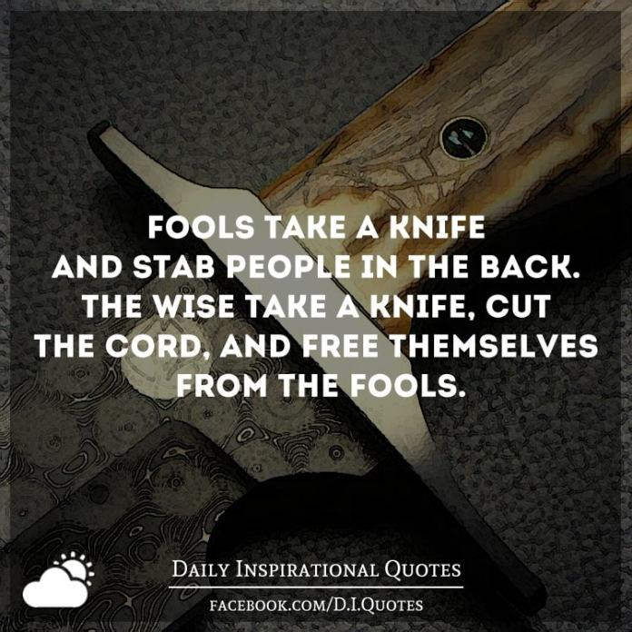 Fools take a knife and stab people in the back. The wise take a knife, cut the cord, and free themselves from the fools.